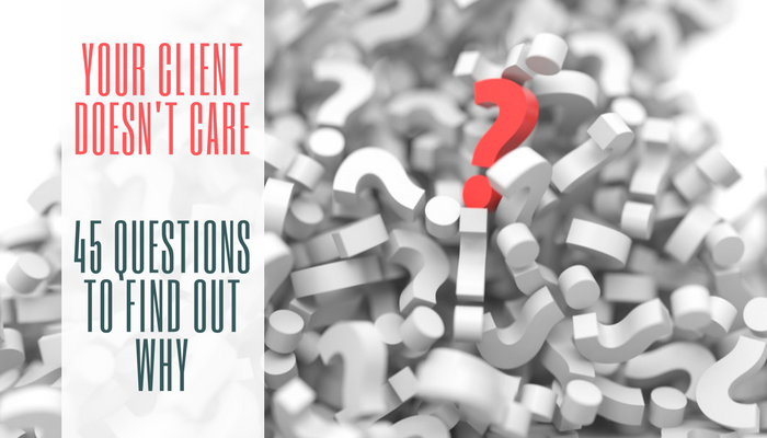 Your Client Doesn't Care: 45 Questions to Find Out Why