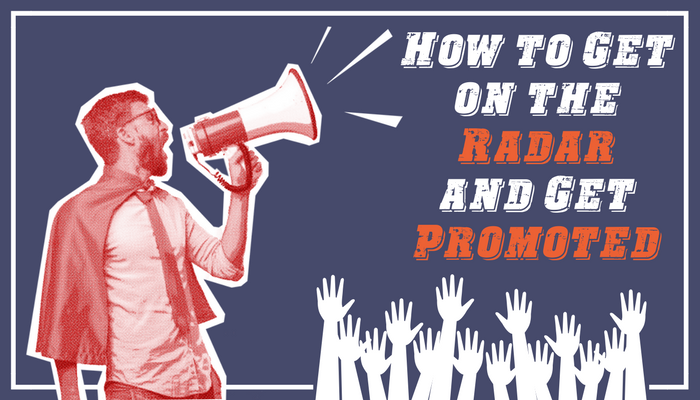 How to Get On The Radar: 8 Tips For Getting Promoted